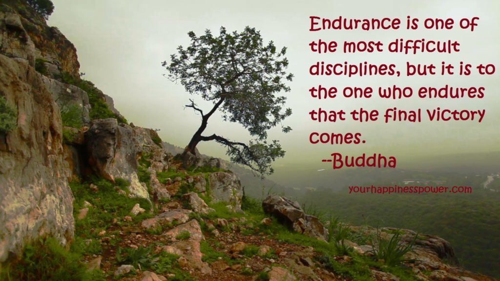 Endurance is one of the most difficult disciplines, but it is to the one who endures that the final victory comes. --Buddha